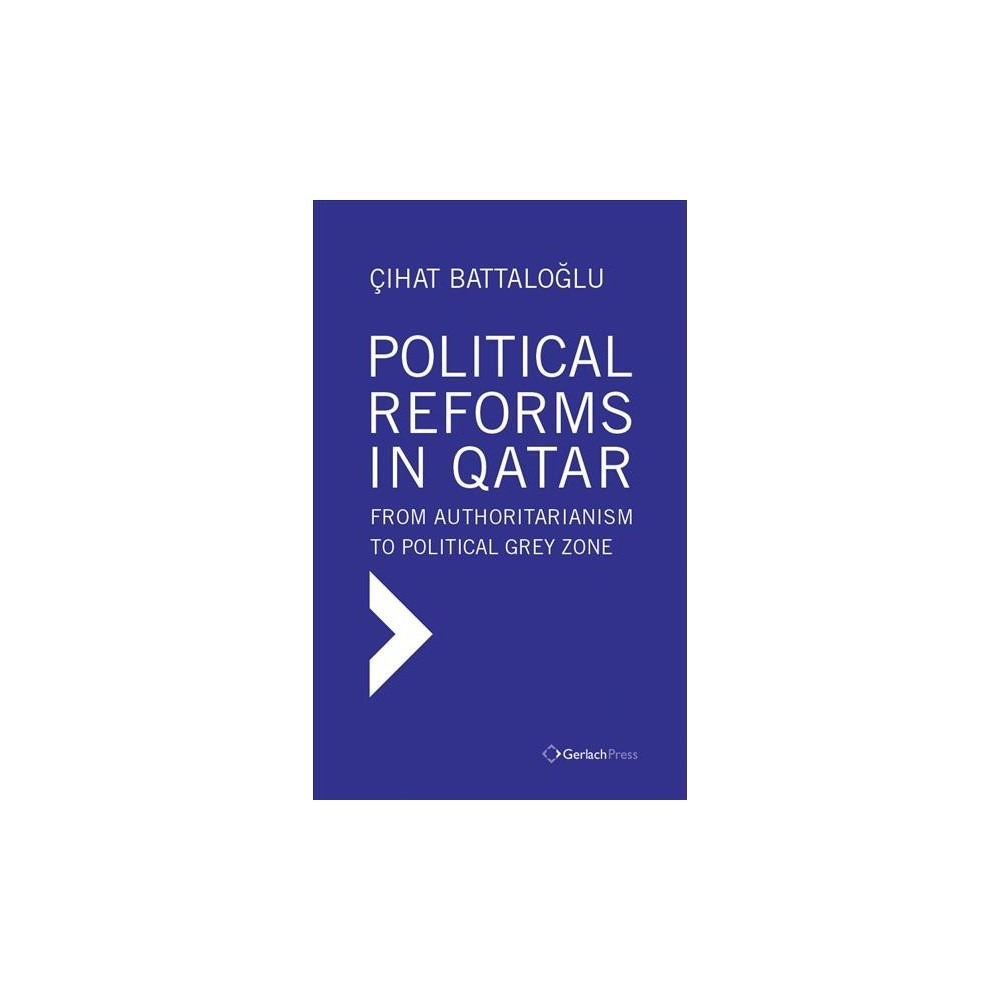 Political Reforms in Qatar : From Authoritarianism to Political Grey Zone - (Hardcover)