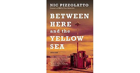 Between Here and the Yellow Sea (Reissue) (Paperback) (Nic Pizzolatto) - image 1 of 1