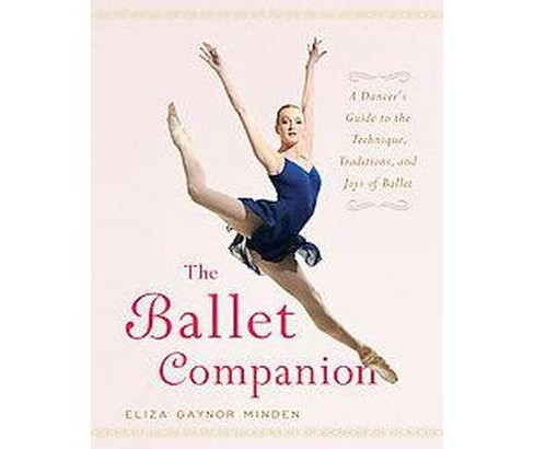 Ballet Companion : A Dancer's Guide to the Technique, Traditions, And Joy of Ballet (Hardcover) (Eliza - image 1 of 1