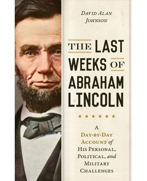 Last Weeks of Abraham Lincoln : A Day-by-Day Account of His Personal, Political, and Military Challenges - image 1 of 1