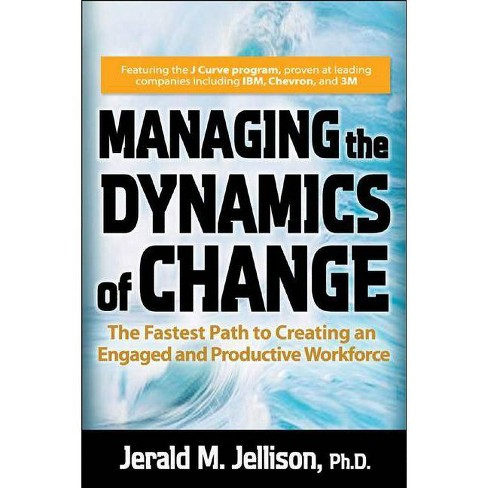 Managing the Dynamics of Change: The Fastest Path to Creating an Engaged and Productive Workplace - image 1 of 1
