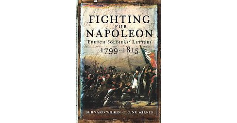 Fighting for Napoleon : French Soldiers' Letters 1799-1815 (Hardcover) (Bernard Wilkin & Rene Wilkin) - image 1 of 1