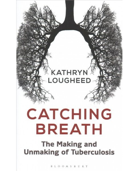 Catching Breath : The Making and Unmaking of Tuberculosis -  by Kathryn Lougheed (Hardcover) - image 1 of 1