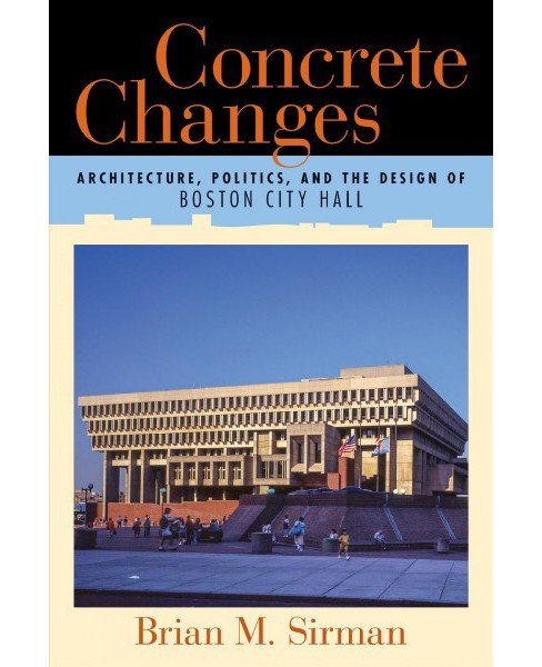 Concrete Changes : Architecture, Politics, and the Design of Boston City Hall -  (Paperback) - image 1 of 1