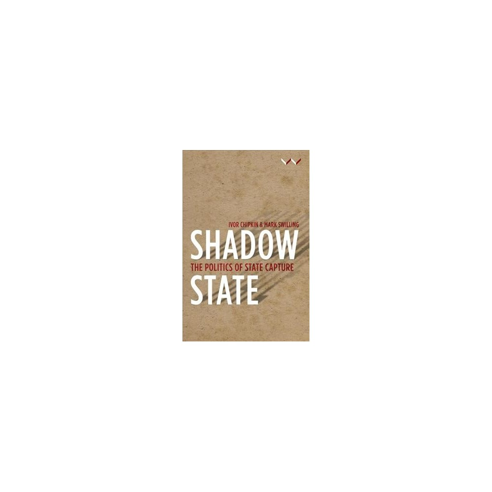 Shadow State : The Politics of State Capture - by Ivor Chipkin & Mark Swilling (Paperback)