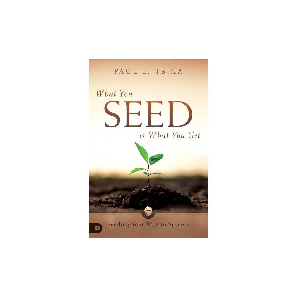 What You Seed Is What You Get : Seeding Your Way to Success - by Paul Tsika (Paperback)