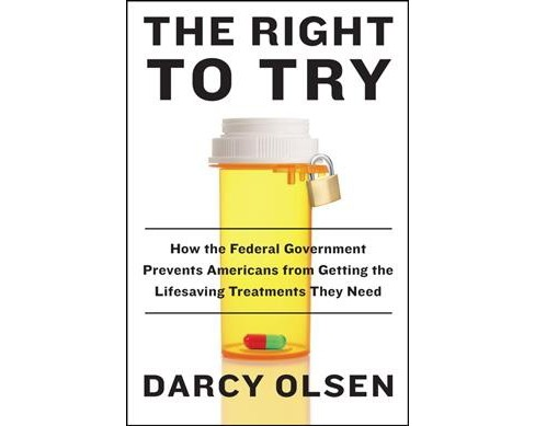 Right to Try : How the Federal Government Prevents Americans from Getting the Lifesaving Treatments They - image 1 of 1