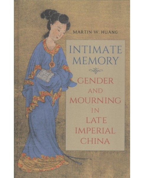 Intimate Memory : Gender and Mourning in Late Imperial China -  by Martin W. Huang (Hardcover) - image 1 of 1