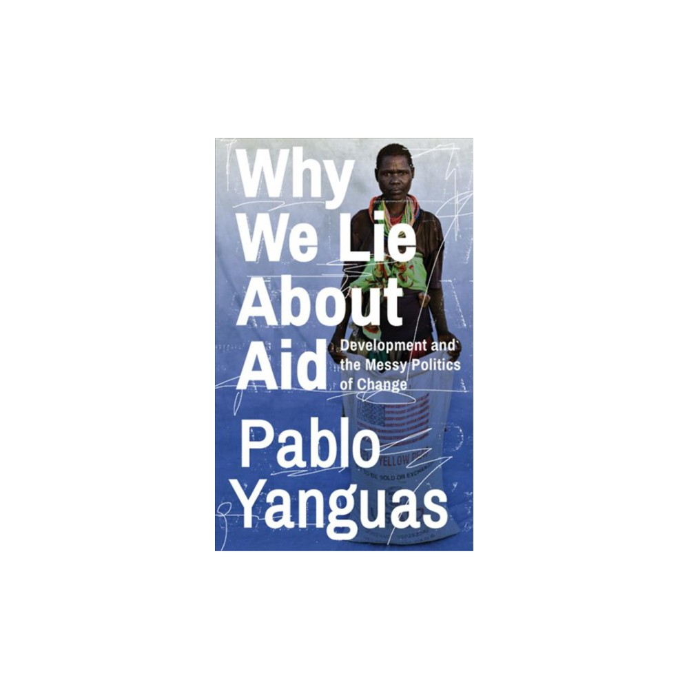 Why We Lie About Aid : Development and the Messy Politics of Change (Paperback) (Pablo Yanguas)