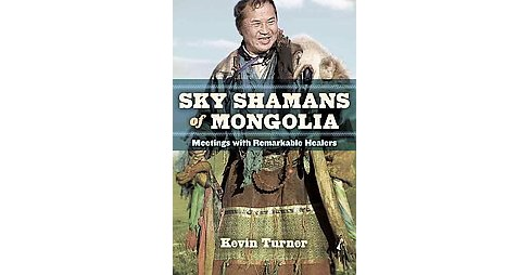 Sky Shamans of Mongolia : Meetings With Remarkable Healers (Paperback) (Kevin Turner) - image 1 of 1