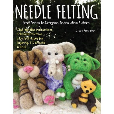 Needle Felting from Ducks to Dragons, Bears, Minis & More - by  Liza Adams (Paperback)
