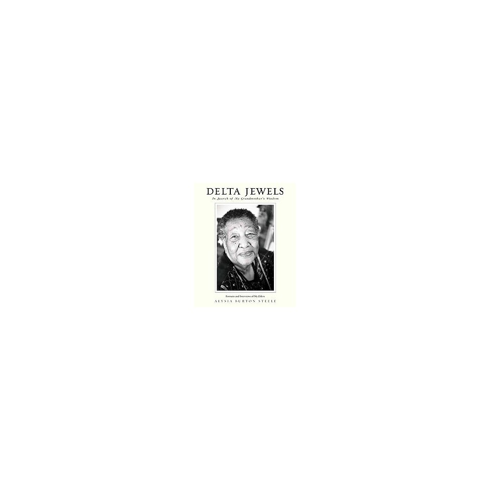 Delta Jewels : In Search of My Grandmother's Wisdom (Hardcover) (Alysia Burton Steele)