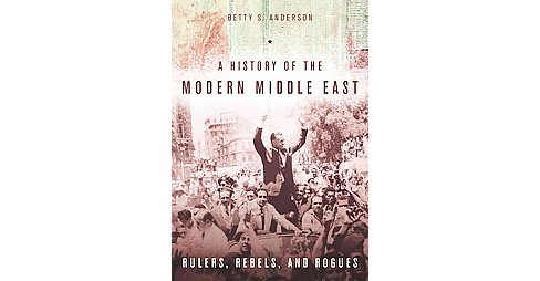 History of the Modern Middle East : Rulers, Rebels, and Rogues (Paperback) (Betty S. Anderson) - image 1 of 1