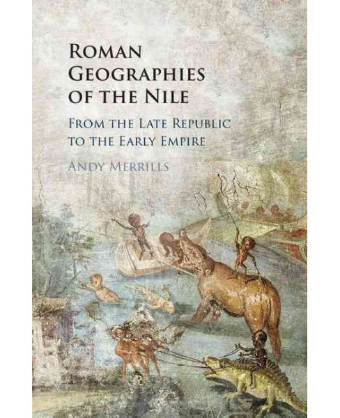 Roman Geographies of the Nile : From the Late Republic to the Early Empire (Hardcover) (Andrew Merrils) - image 1 of 1