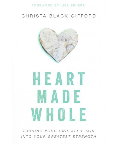 Heart Made Whole : Turning Your Unhealed Pain into Your Greatest Strength (Paperback) (Christa Black - image 1 of 1