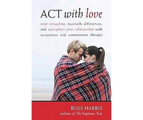 Act With Love : Stop Struggling, Reconcile Differences, and Strengthen Your Relationship With Acceptance - image 1 of 1