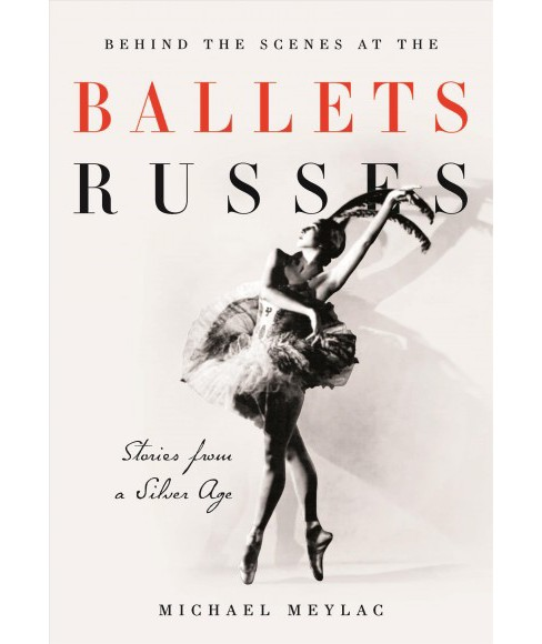 Behind the Scenes at the Ballets Russes : Stories from a Silver Age (Hardcover) (Michael Meylac) - image 1 of 1