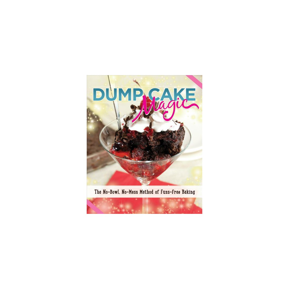 Dump Cake Magic : The No-Bowl, No-Mess Method of Fuss-Free Baking - by Anne Schaeffer (Paperback)