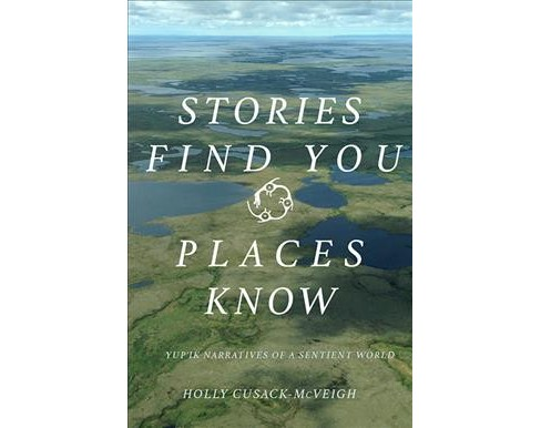 Stories Find You, Places Know : Yup'ik Narratives of a Sentient World -  (Paperback) - image 1 of 1