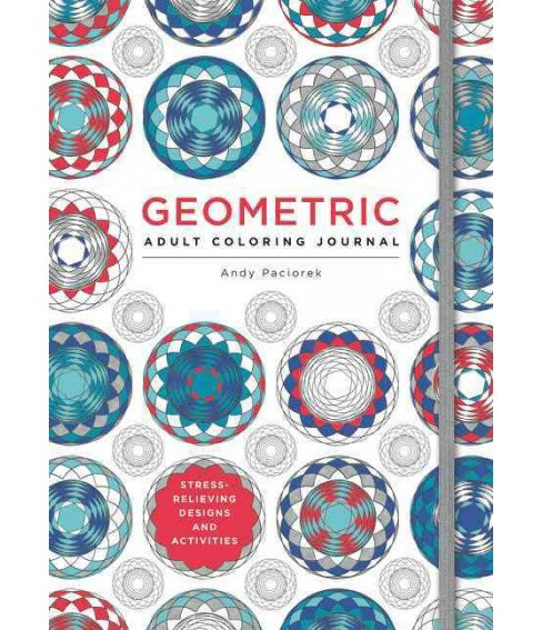 Geometric Adult Coloring Journal : Stress-Relieving Designs and Activities (Paperback) (Andy Paciorek) - image 1 of 1