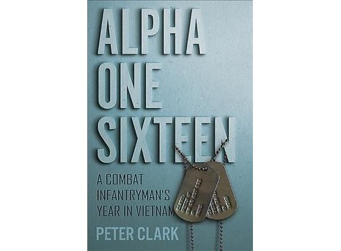Alpha One Sixteen : A Combat Infantryman's Year in Vietnam -  by Peter Clark (Hardcover) - image 1 of 1