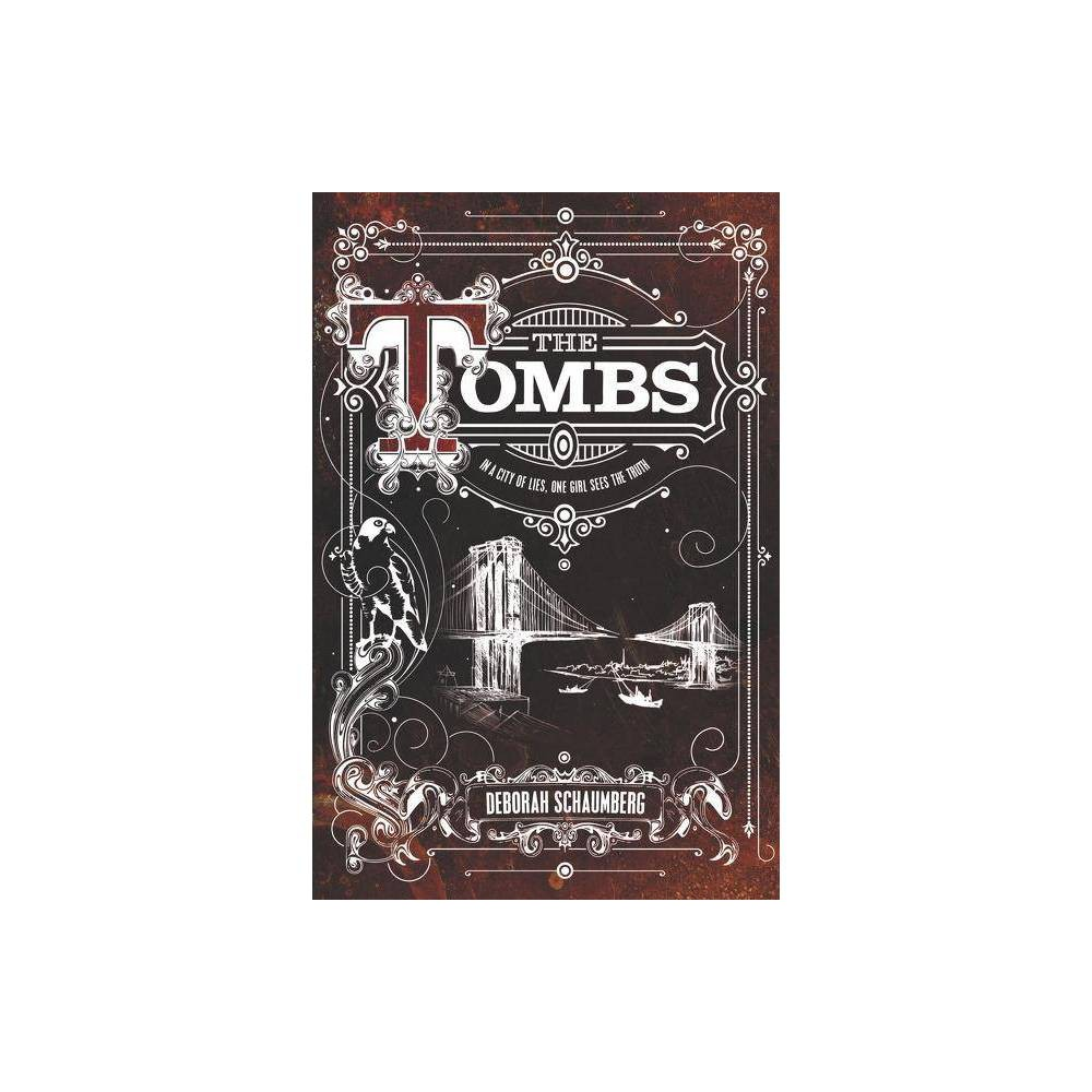 The Tombs - by Deborah Schaumberg (Hardcover) New York, 1882. A dark, forbidding city, and no place for a girl with unexplainable powers. Sixteen-year-old Avery Kohl pines for the life she had before her mother was taken. She fears the mysterious men in crow masks who locked her mother in the Tombs asylum for being able to see what others couldn't. Avery denies the signs in herself, focusing instead on her shifts at the ironworks factory and keeping her inventor father out of trouble. Other than listening to secondhand tales of adventure from her best friend, Khan, an ex-slave, and caring for her falcon, Seraphine, Avery spends her days struggling to survive. Like her mother's, Avery's powers refuse to be contained. When she causes a bizarre explo-sion at the factory, she has no choice but to run from her lies, straight into the darkest corners of the city. Avery must embrace her abilities and learn to wield their power--or join her mother in the cavernous horrors of the Tombs. And the Tombs has secrets of its own: strange experiments are being performed on  patients  . . . and no one knows why. Deborah Schaumberg's gripping debut melds history and fantasy, taking readers on a breathless trip across a teeming turn-of-the-century New York, and asks the question: Where can you hide in a city that wants you buried?