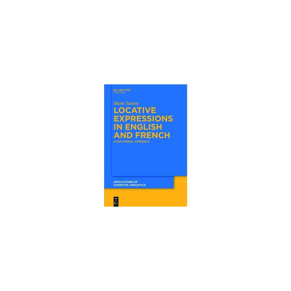 Locative Expressions in English and French : A Multimodal Approach - by Mark Tutton (Paperback)