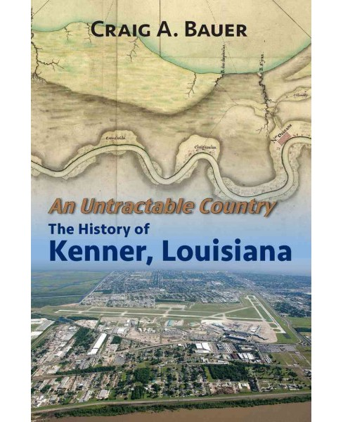 Untractable Country : The History of Kenner, Louisiana (Paperback) (Craig A. Bauer) - image 1 of 1