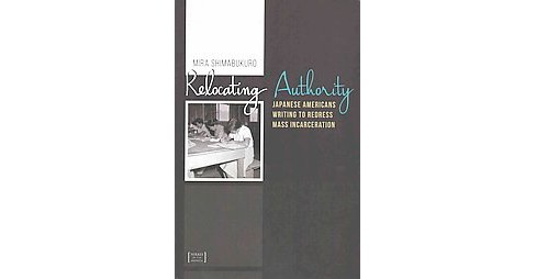 Relocating Authority : Japanese Americans Writing to Redress Mass Incarceration (Paperback) (Mira - image 1 of 1