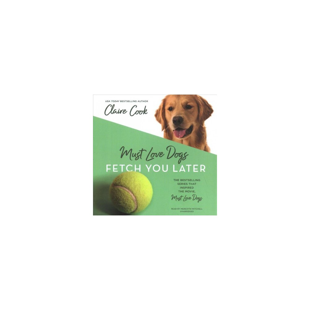 Must Love Dogs : Fetch You Later - Unabridged (Must Love Dog) by Claire Cook (CD/Spoken Word)