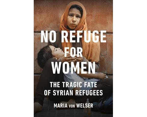 No Refuge for Women : The Tragic Fate of Syrian Refugees -  by Maria Von Welser (Paperback) - image 1 of 1