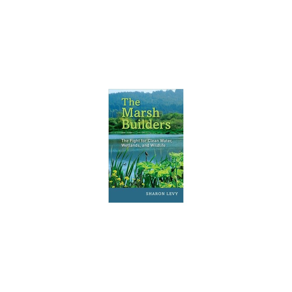 Marsh Builders : The Fight for Clean Water, Wetlands, and Wildlife - by Sharon Levy (Hardcover)