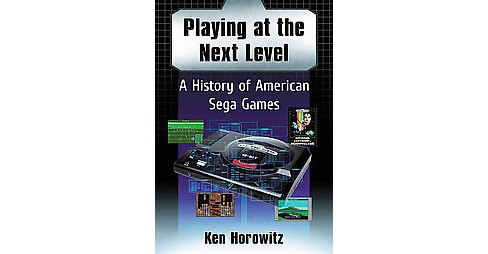 Playing at the Next Level : A History of American Sega Games (Paperback) (Ken Horowitz) - image 1 of 1
