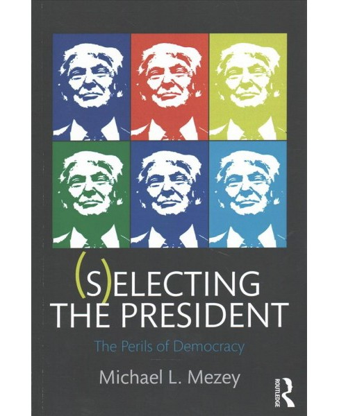Selecting the President : The Perils of Democracy -  by Michael L. Mezey (Paperback) - image 1 of 1