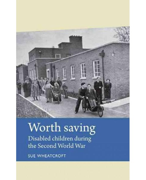 Worth Saving : Disabled Children During the Second World War (Reprint) (Paperback) (Sue Wheatcroft) - image 1 of 1