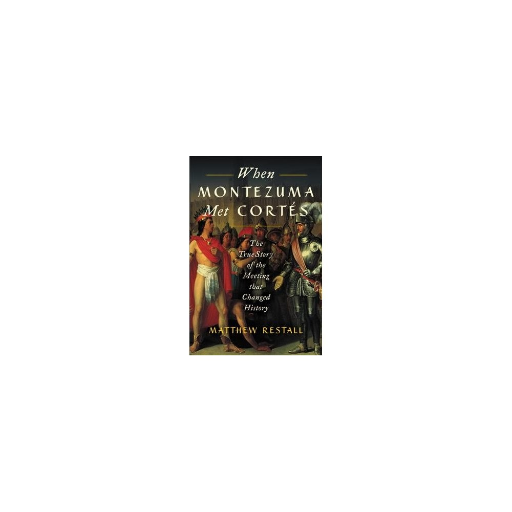 When Montezuma Met Cortes : The True Story of the Meeting that Changed History - (Paperback)