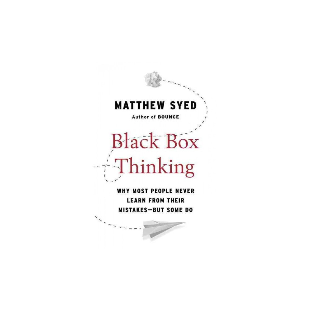 Black Box Thinking : Why Most People Never Learn from Their Mistakes--but Some Do - Reprint (Paperback)