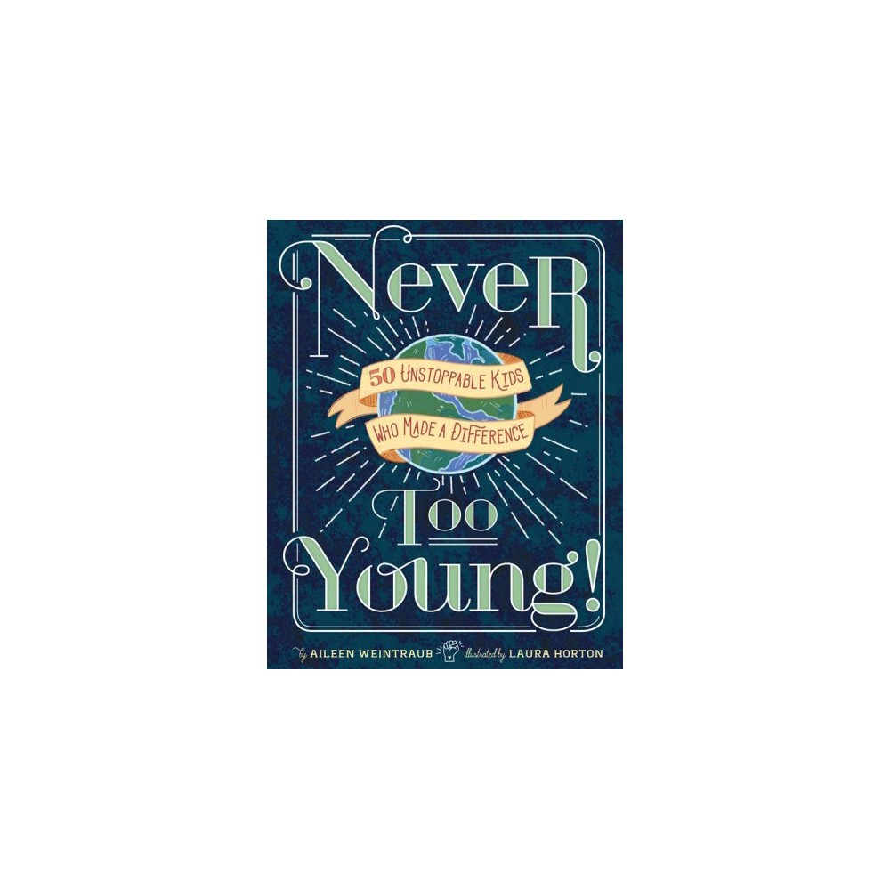 Never Too Young! : 50 Unstoppable Kids Who Made a Difference - by Aileen Weintraub (Hardcover)