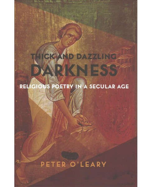Thick and Dazzling Darkness : Religious Poetry in a Secular Age (Hardcover) (Peter O'Leary) - image 1 of 1
