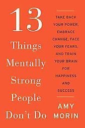 13 Things Mentally Strong People Don't Do : Take Back Your Power, Embrace Change, Face Your Fears, and