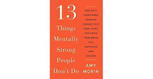13 Things Mentally Strong People Don't Do : Take Back Your Power, Embrace Change, Face Your Fears, and - image 1 of 1