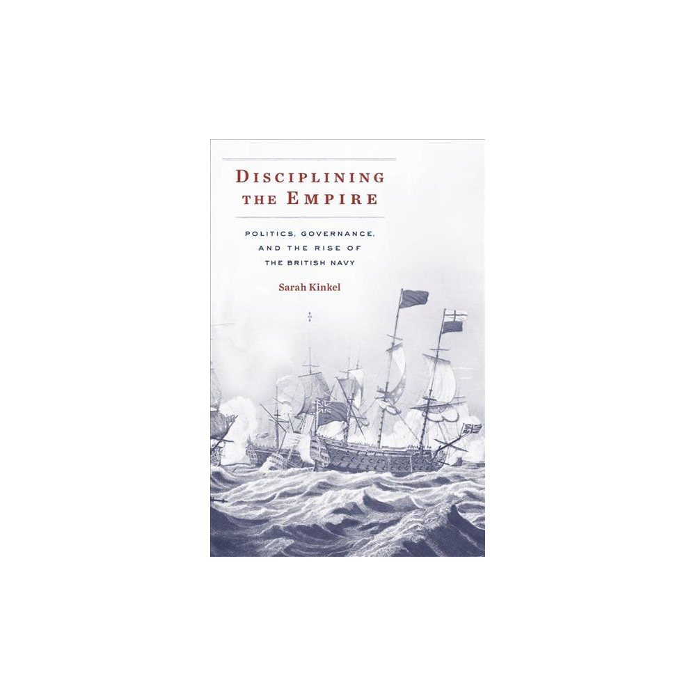 Disciplining the Empire : Politics, Governance, and the Rise of the British Navy - (Hardcover)