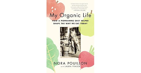 My Organic Life : How a Pioneering Chef Helped Shape the Way We Eat Today (Paperback) (Nora Pouillon) - image 1 of 1
