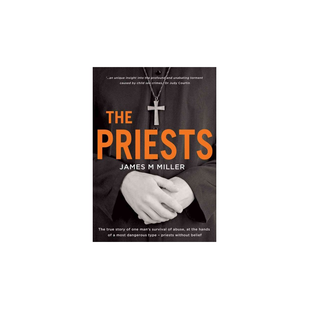 Priests : The True Story of One Man's Survival of Abuse at the Hands of a Most Dangerous Type - Priests