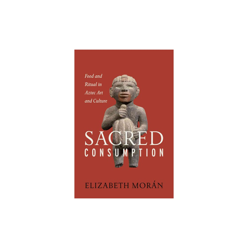 Sacred Consumption : Food and Ritual in Aztec Art and Culture (Hardcover) (Elizabeth Moru00e1n)