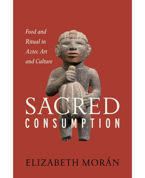 Sacred Consumption : Food and Ritual in Aztec Art and Culture (Hardcover) (Elizabeth Moru00e1n) - image 1 of 1