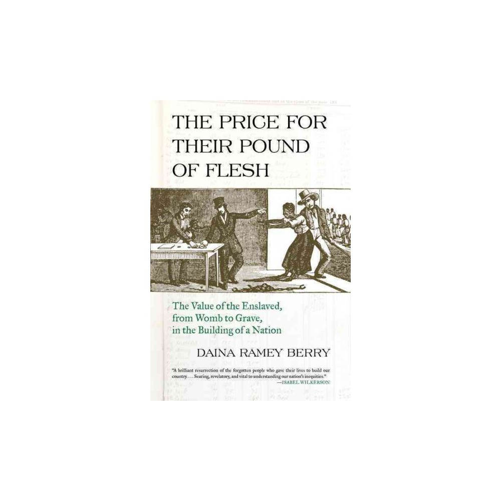 Price for Their Pound of Flesh : The Value of the Enslaved, from Womb to Grave, in the Building of a