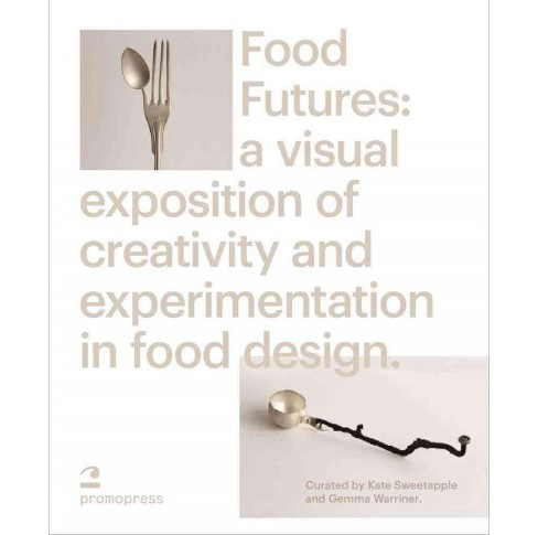 Food Futures : Sensory Explorations in Food Design -  by Gemma Warriner & Kate Sweetapple (Hardcover) - image 1 of 1