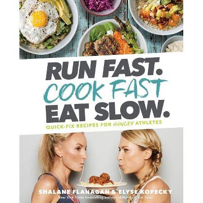 Run Fast. Cook Fast. Eat Slow. - by  Shalane Flanagan & Elyse Kopecky (Hardcover)