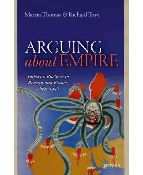 Arguing About Empire : Imperial Rhetoric in Britain and France, 1882-1956 (Hardcover) (Martin Thomas & - image 1 of 1